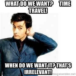Doctor Who - What do we want?      Time Travel! When do we want it? That's Irrelevant!