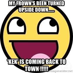 Awesome Smiley - My frown's been turned upside down...... 'KEK' is coming back to town !!!!!