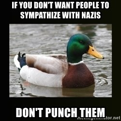 good advice duck - If you don't want people to sympathize with nazis don't punch them