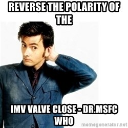 Doctor Who - Reverse the polarity of the  IMV valve close - Dr.MSFC Who