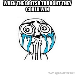 crying - When the britsh thought they could win