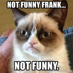 not funny cat - not funny Frank... not funny.