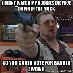 WalterGun - I didnt watch my buddies die face down in the muck so you could vote for Barker Eweing