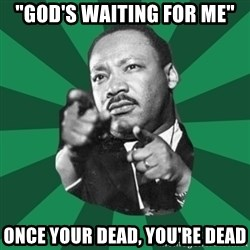 """Martin Luther King jr.  - """"God's waiting for me"""" Once your dead, you're dead"""