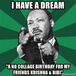 """Martin Luther King jr.  - i have a dream """"A no collage birthday for my friends Krishna & Bibi"""""""