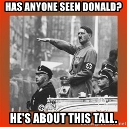 Heil Hitler - HAS ANYONE SEEN DONALD? HE'S ABOUT THIS TALL.