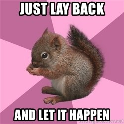 Shipper Squirrel - Just lay back And let it happen