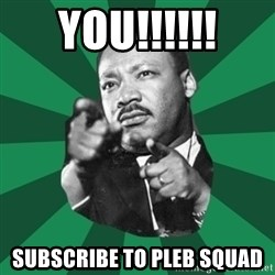 Martin Luther King jr.  - you!!!!!! subscribe to pleb squad