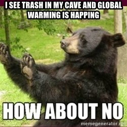 How about no bear - I see trash in my cave and global warming is happing