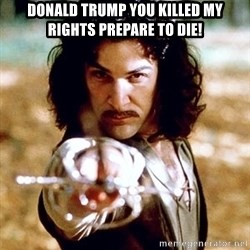 My name is Inigo Montoya  - Donald trump you killed my rights prepare to die!