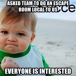 success baby - Asked team to do an escape room local to us Everyone is interested