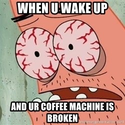 Patrick - when u wake up and ur coffee machine is broken