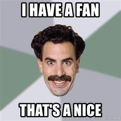 Advice Borat - I have a fan That's a nice
