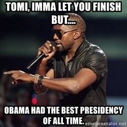 Kanye - Tomi, Imma let you finish but.... Obama had the best presidency of all time.