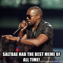 Kanye -  Saltbae had the best meme of all time!