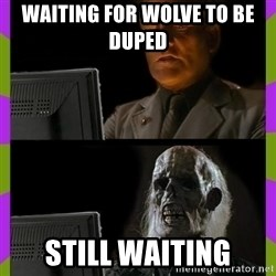ill just wait here - Waiting for wolve to be duped  Still waiting