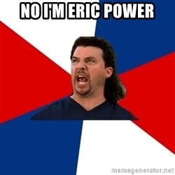 kenny powers - no i'm eric power