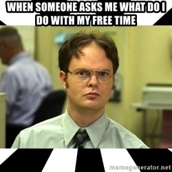 Dwight from the Office - When someone asks me what do i do with my free time