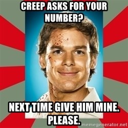 DEXTER MORGAN  - Creep asks for your number? Next time give him mine. Please.