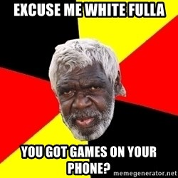 Abo - Excuse me white fulla You got games on your phone?