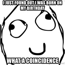 Derp meme - i just found out i was born on my birthday what a coincidence