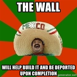 Successful Mexican - THE WALL WILL HELP BUILD IT AND BE DEPORTED UPON COMPLETION