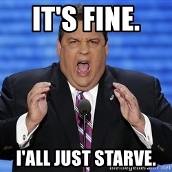 Hungry Chris Christie - It's fine.  I'all just starve.