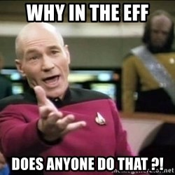 Why the fuck - why in the eff does anyone do that ?!