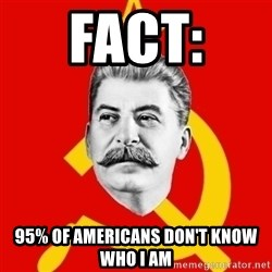 Stalin Says - Fact:  95% of Americans don't know who I am