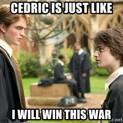Harry Potter  - CEDRIC IS JUST LIKE  I WILL WIN THIS WAR