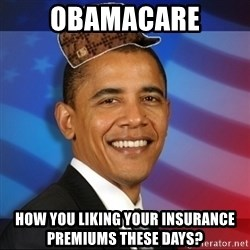 Scumbag Obama - obamacare how you liking your insurance  premiums these days?
