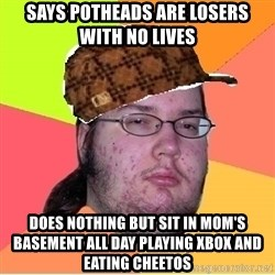 Scumbag nerd - Says potheads are losers with no lives does nothing but sit in mom's basement all day playing xbox and eating cheetos