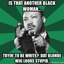Martin Luther King jr.  - is that another black woman... tryin' to be white?  dat blonde wig looks stupid.
