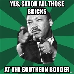 Martin Luther King jr.  - yes, stack all those bricks at the southern border