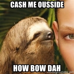 Whispering sloth - Cash me ousside How bow dah