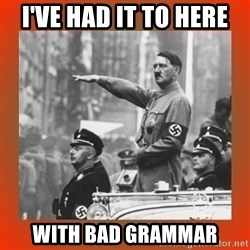 Heil Hitler - I've had it to here with bad grammar