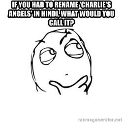thinking guy - if you had to rename 'Charlie's angels' in Hindi, what would you call it?