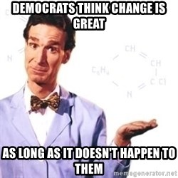 Bill Nye - DEMOCRATS THINK CHANGE IS GREAT AS LONG AS IT DOESN'T HAPPEN TO THEM