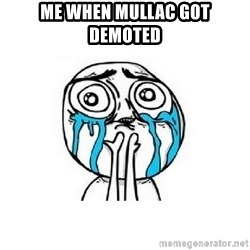 crying - Me when mullac got demoted