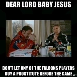 Dear lord baby jesus - Dear lord baby jesus Don't let any of the falcons players buy a prostitute before the game
