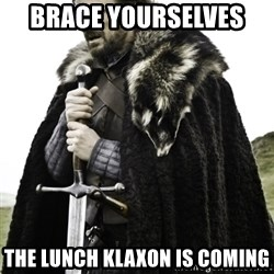 Ned Game Of Thrones - BRACE YOURSELVES  THE LUNCH KLAXON IS COMING