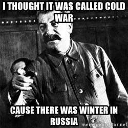 Joseph Stalin - i thought it was called cold war Cause there was winter in russia
