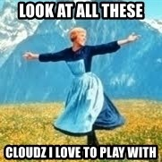 Look at all these - look at all these cloudz i love to play with