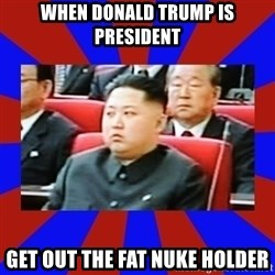 kim jong un - When donald trump is president Get out the fat nuke holder