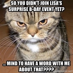 angry cat 2 - So you didn't join Lisa's surprise B-day event yet? ... mind to have a word with me about that????