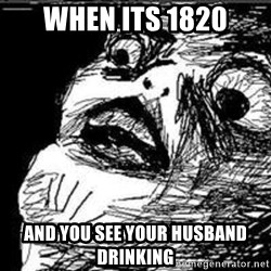 Omg Rage Guy - When its 1820 and you see your husband drinking