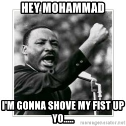 I HAVE A DREAM - hey mohammad i'm gonna shove my fist up yo.....