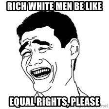 Dumb Bitch Meme - Rich White Men Be like EQUAL RIGHTS, PLEASE