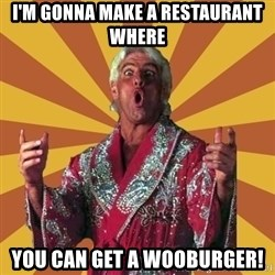 Ric Flair - i'm gonna make a restaurant where you can get a wooburger!
