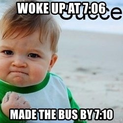 success baby - Woke up at 7:06 Made the bus by 7:10